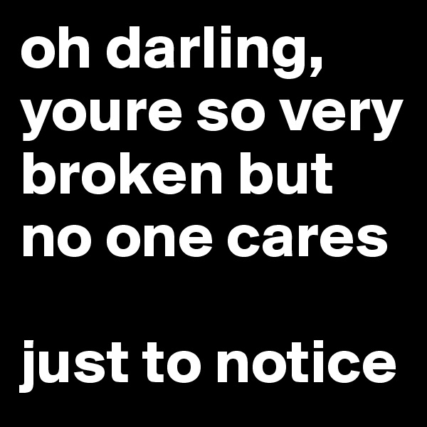 oh darling,  youre so very broken but no one cares  just to notice
