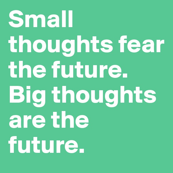 Small thoughts fear the future. Big thoughts are the future.