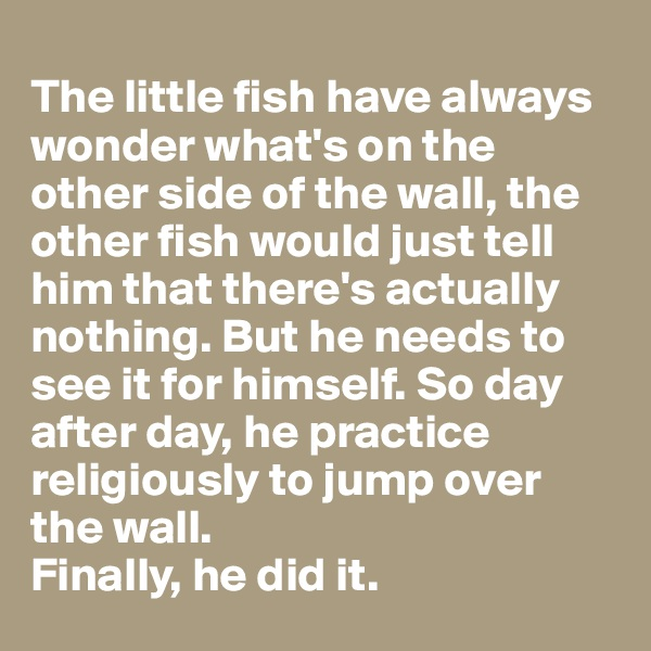 The little fish have always wonder what's on the other side of the wall, the other fish would just tell him that there's actually nothing. But he needs to see it for himself. So day after day, he practice religiously to jump over the wall.  Finally, he did it.
