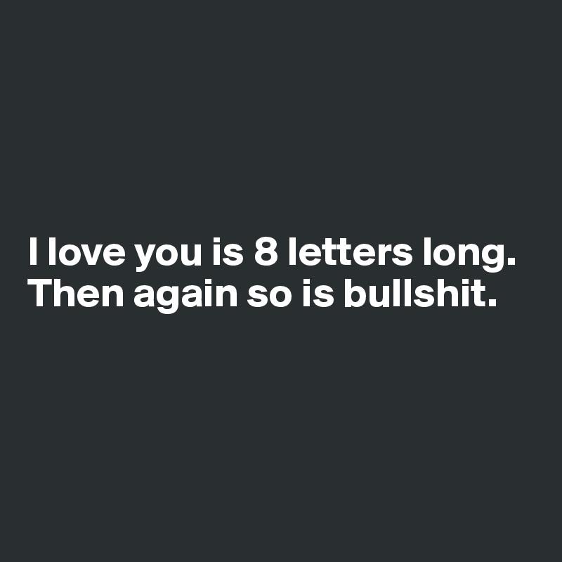 I love you is 8 letters long. Then again so is bullshit.
