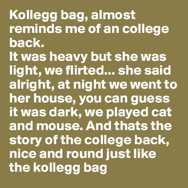 Kollegg bag, almost reminds me of an college back.  It was heavy but she was light, we flirted... she said alright, at night we went to her house, you can guess it was dark, we played cat and mouse. And thats the story of the college back, nice and round just like the kollegg bag