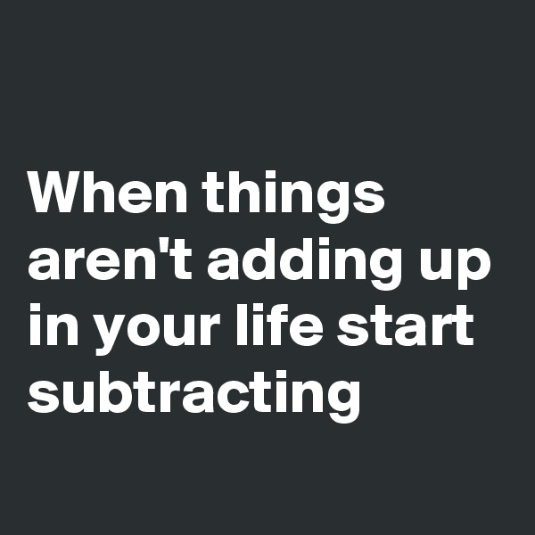 When things aren't adding up in your life start subtracting