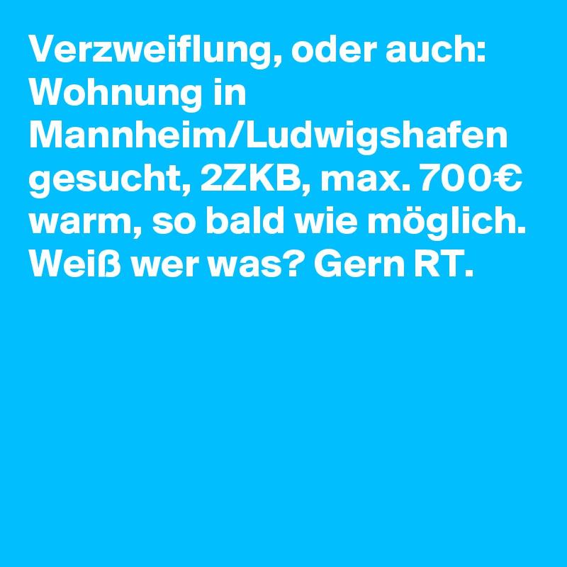Verzweiflung, oder auch: Wohnung in Mannheim/Ludwigshafen gesucht, 2ZKB, max. 700€ warm, so bald wie möglich. Weiß wer was? Gern RT.