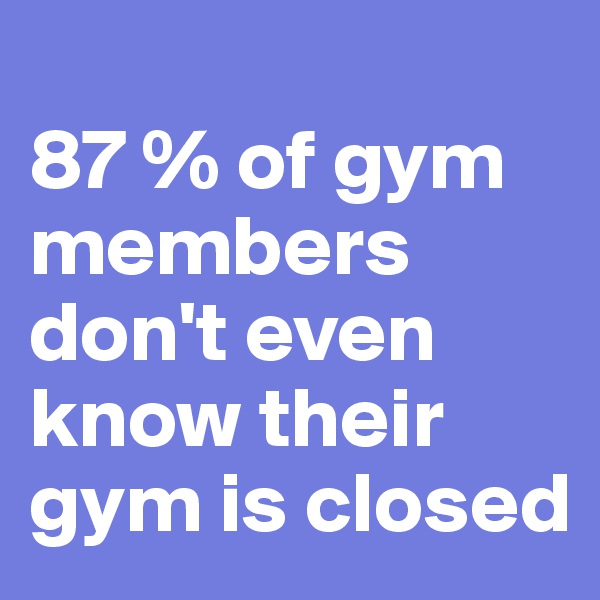 87 % of gym members don't even know their gym is closed