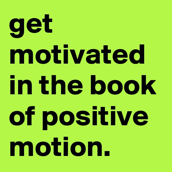 get motivated in the book of positive motion.