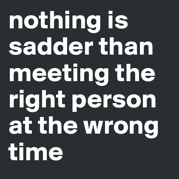 nothing is sadder than meeting the right person at the wrong time
