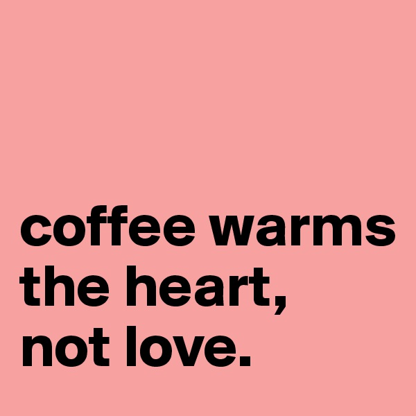 coffee warms  the heart,  not love.