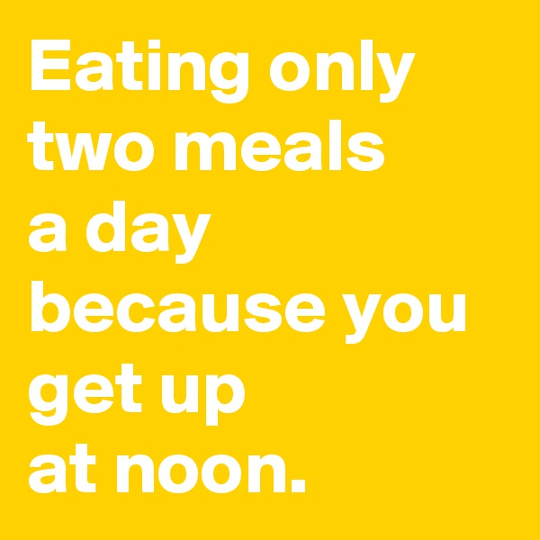 Eating only two meals  a day because you get up  at noon.