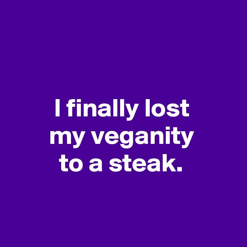 I finally lost         my veganity          to a steak.