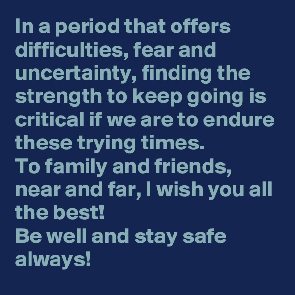 In a period that offers difficulties, fear and uncertainty, finding the strength to keep going is critical if we are to endure these trying times. To family and friends, near and far, I wish you all the best! Be well and stay safe always!