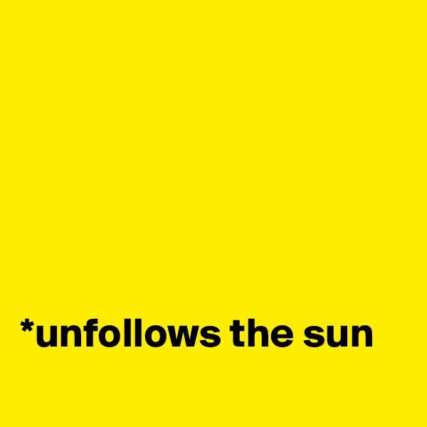 *unfollows the sun