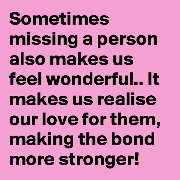 Sometimes missing a person also makes us feel wonderful.. It makes us realise our love for them, making the bond more stronger!