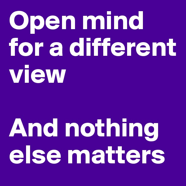Open mind for a different view  And nothing else matters