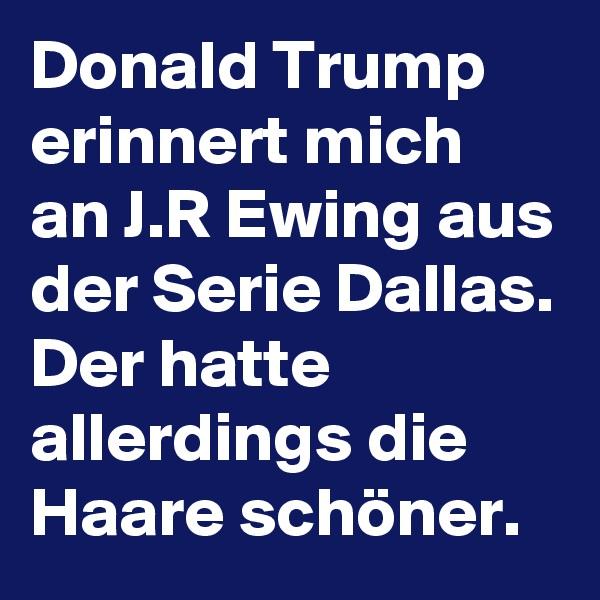 Donald Trump erinnert mich an J.R Ewing aus der Serie Dallas. Der hatte allerdings die Haare schöner.