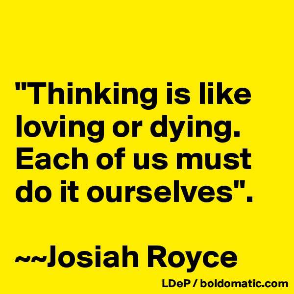 """Thinking is like loving or dying. Each of us must do it ourselves"".  ~~Josiah Royce"