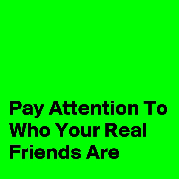 Pay Attention To Who Your Real Friends Are