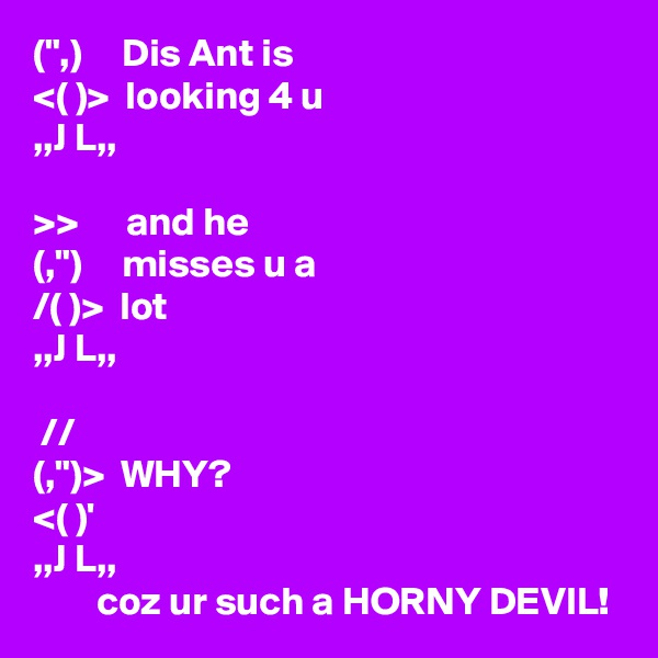"("",)     Dis Ant is <( )>  looking 4 u ,,J L,,  >>      and he (,"")     misses u a /( )>  lot ,,J L,,   // (,"")>  WHY? <( )' ,,J L,,         coz ur such a HORNY DEVIL!"
