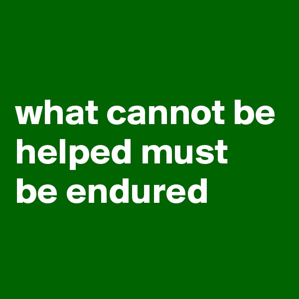 what cannot be helped must be endured