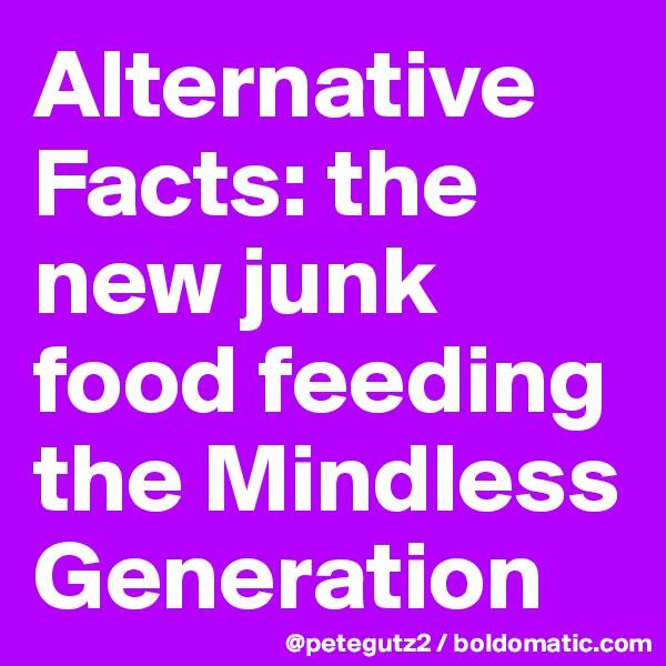 Alternative Facts: the new junk food feeding the Mindless Generation