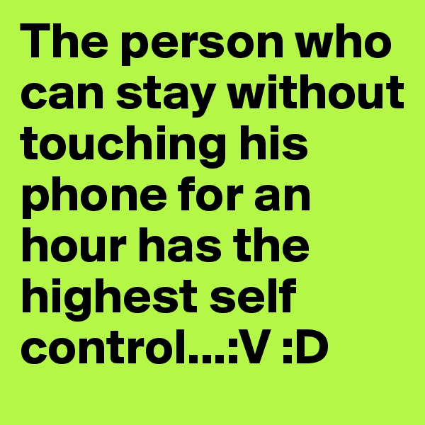 The person who can stay without touching his phone for an hour has the highest self control...:V :D