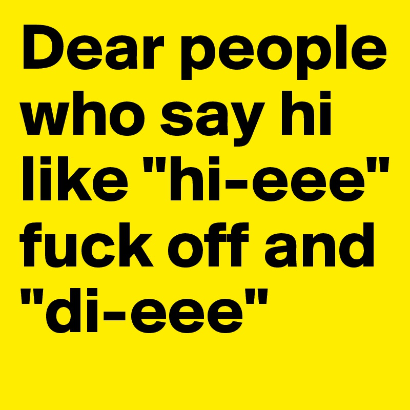 "Dear people who say hi like ""hi-eee"" fuck off and ""di-eee"""