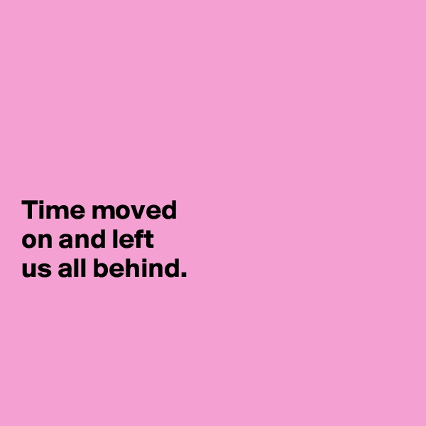 Time moved  on and left  us all behind.