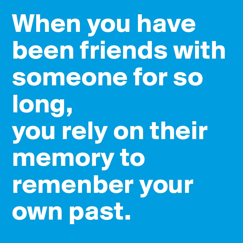 When you have been friends with someone for so long, you rely on their memory to remenber your own past.