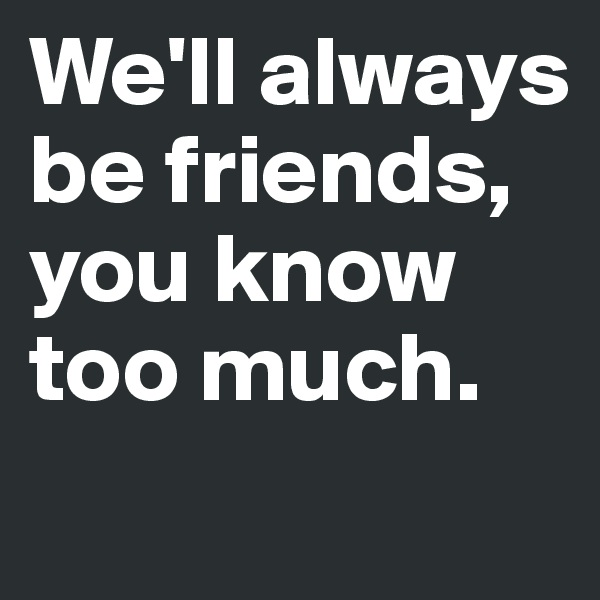 We'll always be friends, you know too much.