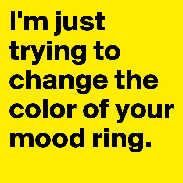 I'm just trying to change the color of your mood ring.
