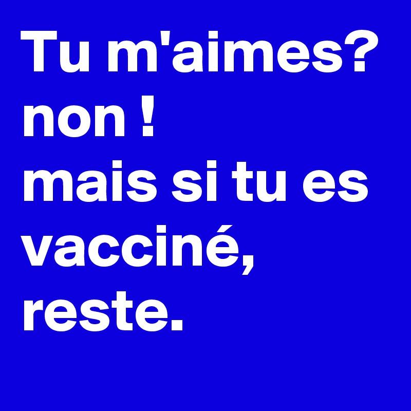 Tu m'aimes? non !  mais si tu es vacciné,  reste.