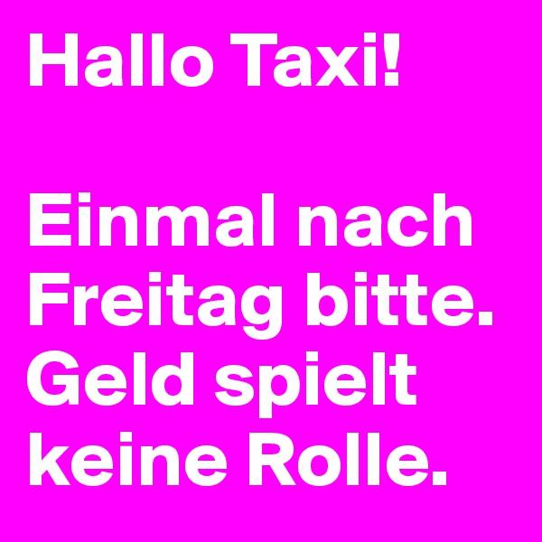 Hallo Taxi!  Einmal nach Freitag bitte. Geld spielt keine Rolle.