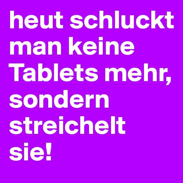 heut schluckt man keine Tablets mehr, sondern streichelt sie!