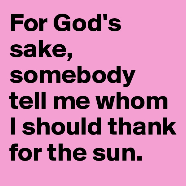 For God's sake, somebody tell me whom I should thank for the sun.
