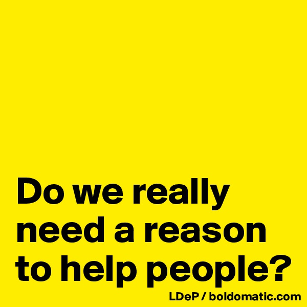 Do we really need a reason to help people?