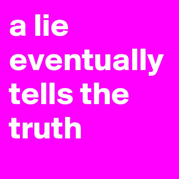 a lie eventually tells the truth