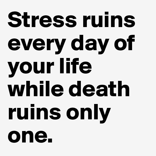 Stress ruins every day of your life while death ruins only one.