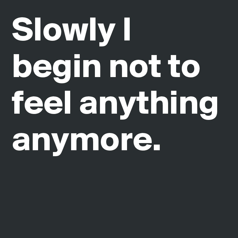 Slowly I begin not to feel anything anymore.