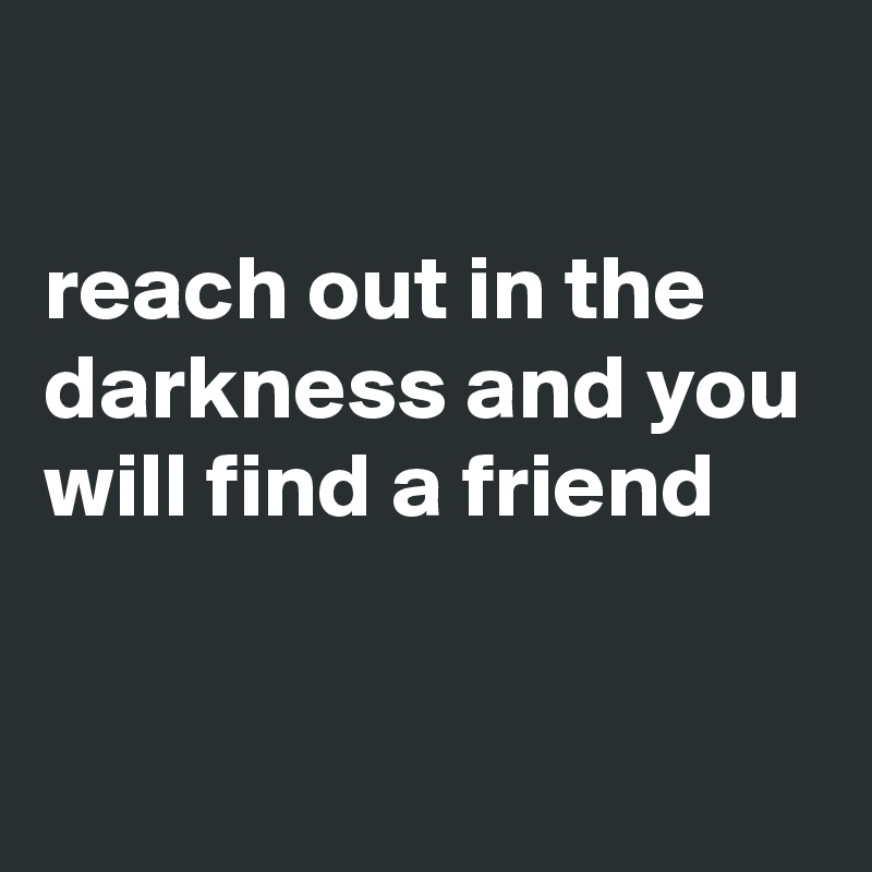 reach out in the darkness and you will find a friend