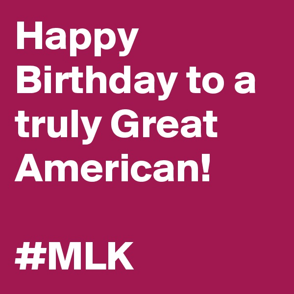 Happy Birthday to a truly Great  American!  #MLK