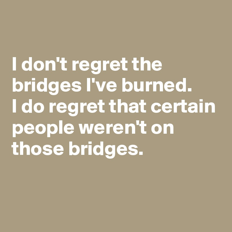 I don't regret the bridges I've burned. I do regret that certain people weren't on those bridges.