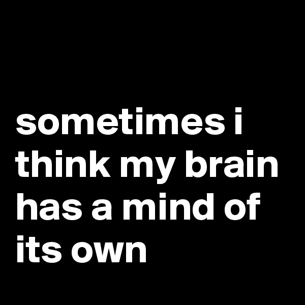 sometimes i think my brain has a mind of its own