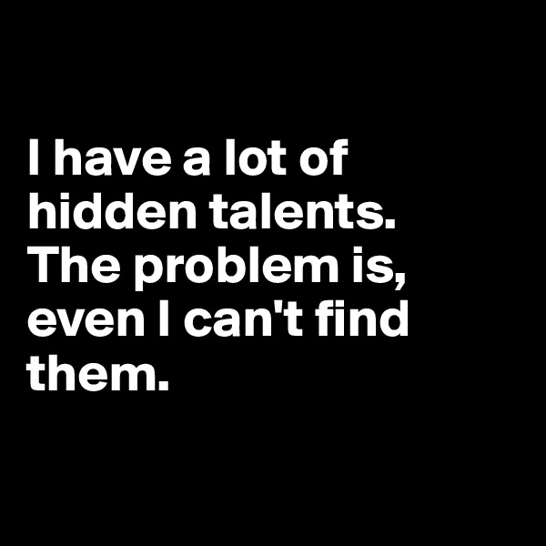I have a lot of hidden talents.  The problem is, even I can't find them.