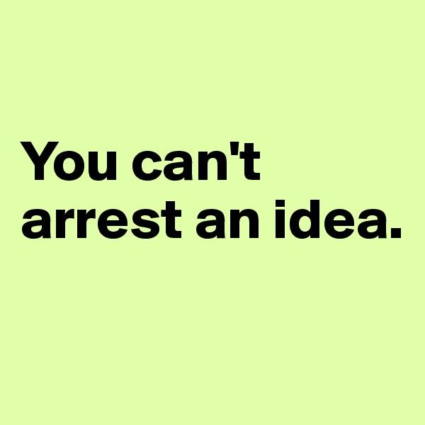 You can't arrest an idea.