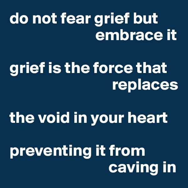 do not fear grief but                            embrace it  grief is the force that                                 replaces   the void in your heart  preventing it from                                caving in