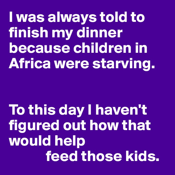 I was always told to finish my dinner because children in Africa were starving.   To this day I haven't figured out how that would help             feed those kids.