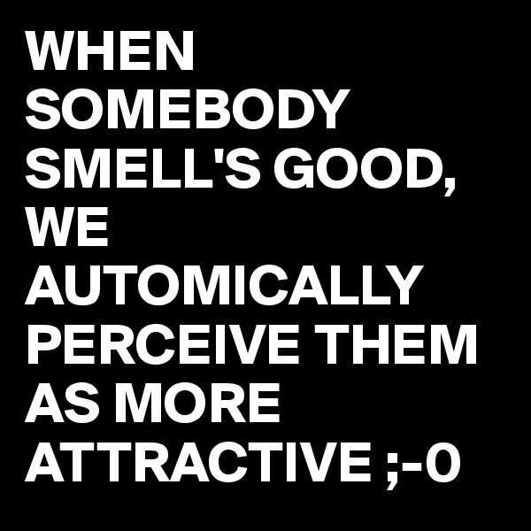 WHEN SOMEBODY SMELL'S GOOD, WE AUTOMICALLY PERCEIVE THEM AS MORE ATTRACTIVE ;-0