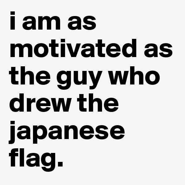 i am as motivated as the guy who drew the japanese flag.