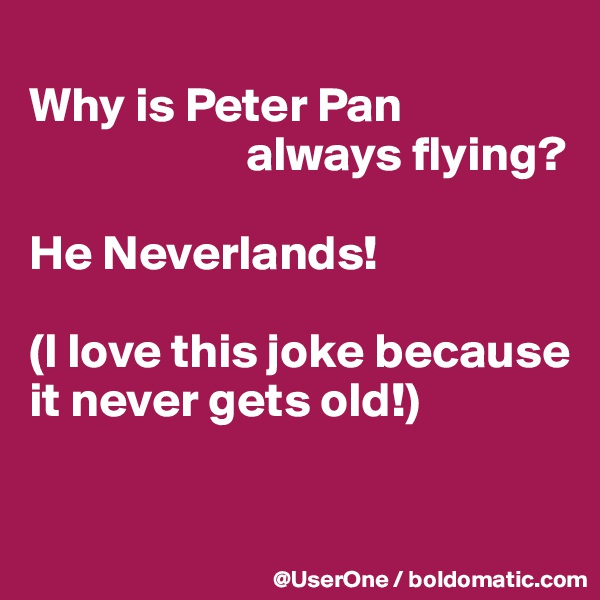 Why is Peter Pan                       always flying?  He Neverlands!  (I love this joke because it never gets old!)