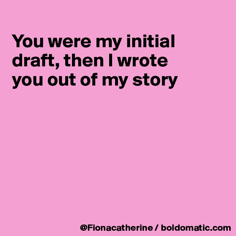 You were my initial draft, then I wrote you out of my story