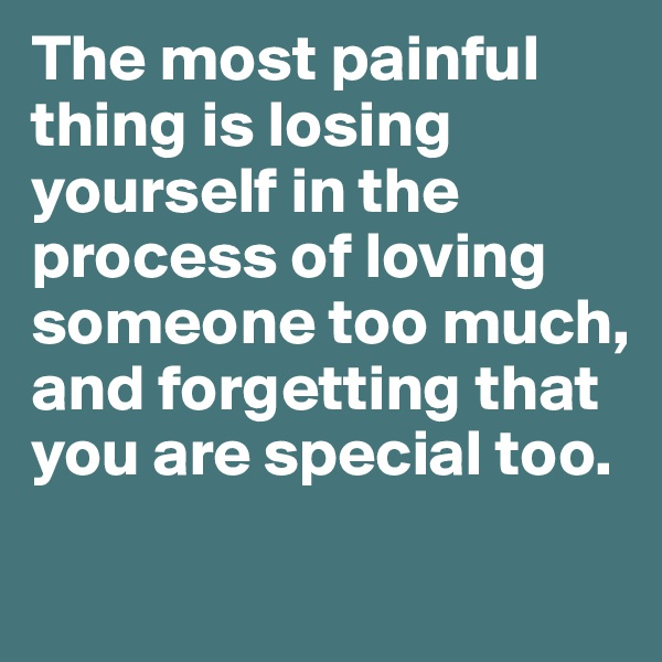 The most painful thing is losing yourself in the process of loving someone too much, and forgetting that you are special too.